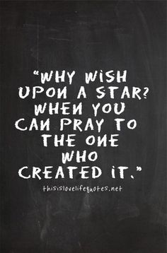 why wish on a star, pray to the One who created it.
